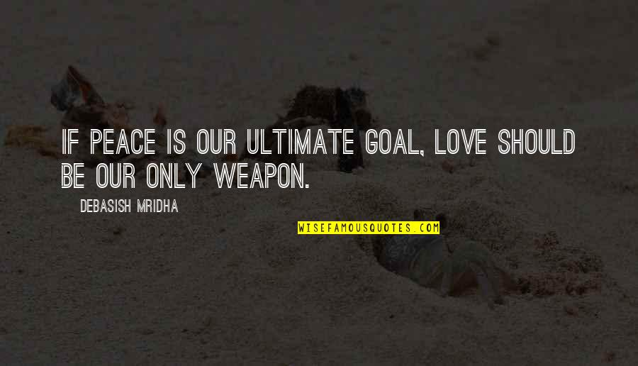 Love Peace Quotes Quotes By Debasish Mridha: If peace is our ultimate goal, love should