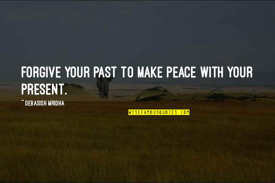 Love Peace Quotes Quotes By Debasish Mridha: Forgive your past to make peace with your