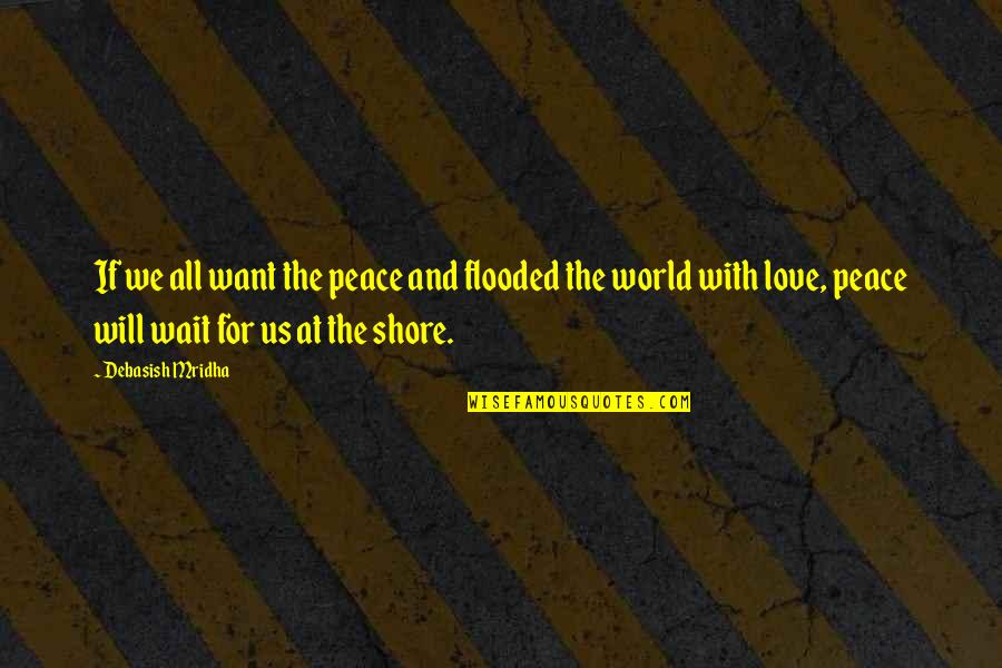 Love Peace Quotes Quotes By Debasish Mridha: If we all want the peace and flooded