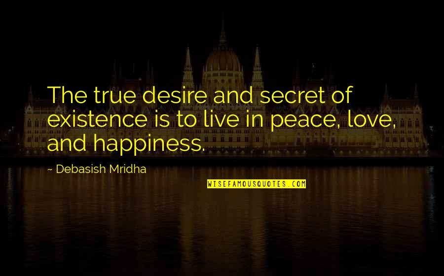Love Peace Quotes Quotes By Debasish Mridha: The true desire and secret of existence is