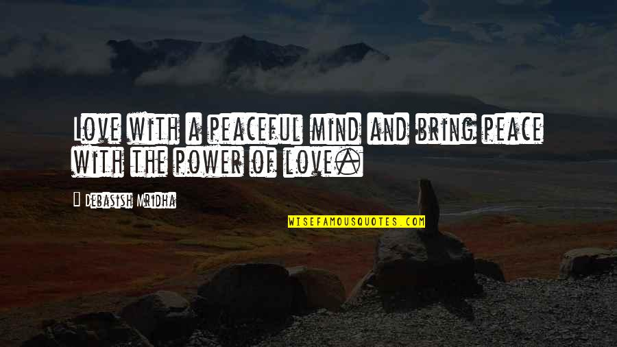 Love Peace Quotes Quotes By Debasish Mridha: Love with a peaceful mind and bring peace