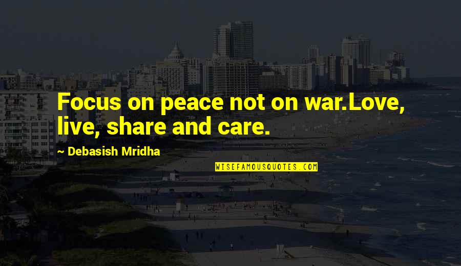Love Peace Quotes Quotes By Debasish Mridha: Focus on peace not on war.Love, live, share