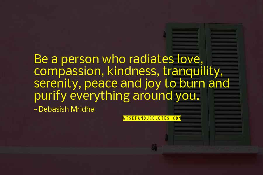 Love Peace Quotes Quotes By Debasish Mridha: Be a person who radiates love, compassion, kindness,