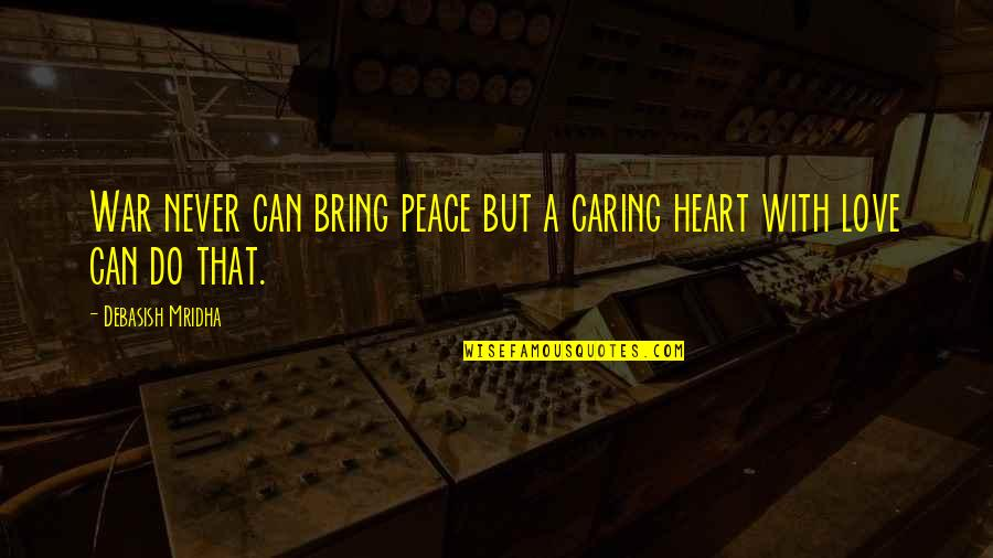 Love Peace Quotes Quotes By Debasish Mridha: War never can bring peace but a caring