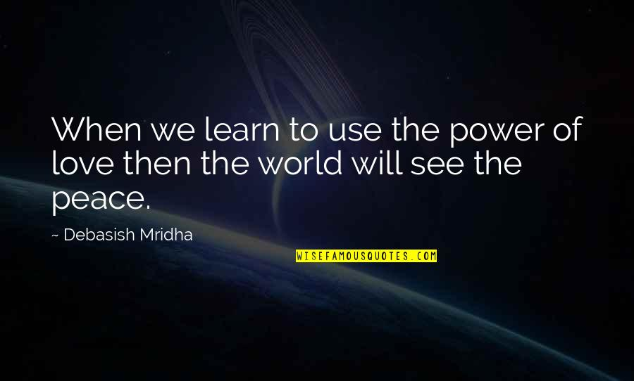 Love Peace Quotes Quotes By Debasish Mridha: When we learn to use the power of