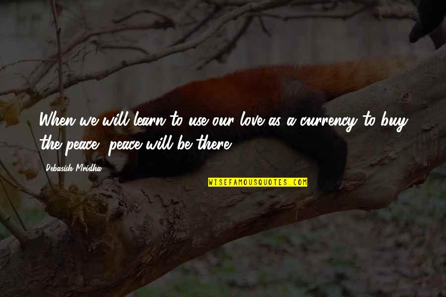 Love Peace Quotes Quotes By Debasish Mridha: When we will learn to use our love