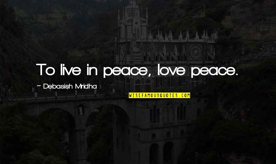 Love Peace Quotes Quotes By Debasish Mridha: To live in peace, love peace.