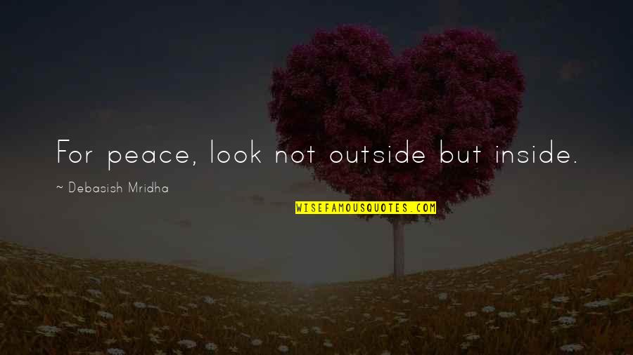 Love Peace Quotes Quotes By Debasish Mridha: For peace, look not outside but inside.