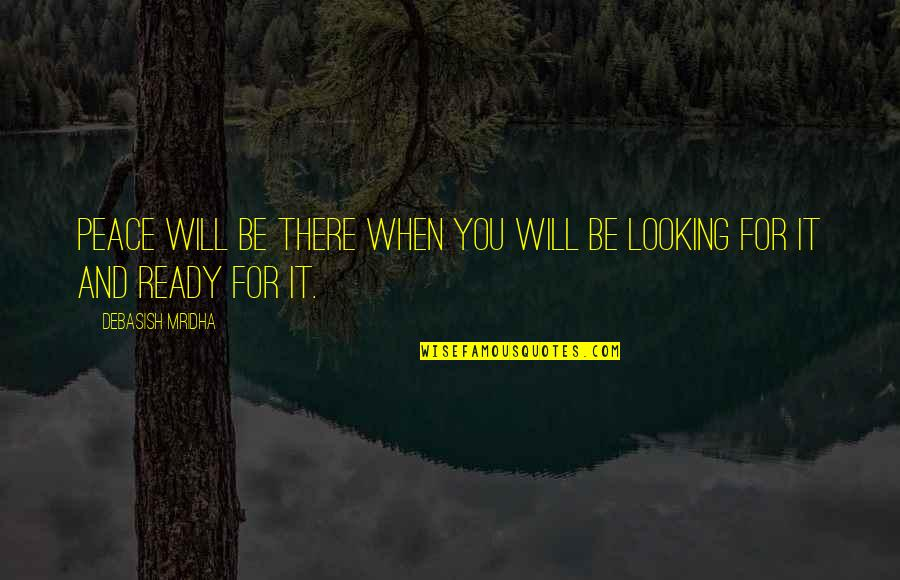 Love Peace Quotes Quotes By Debasish Mridha: Peace will be there when you will be