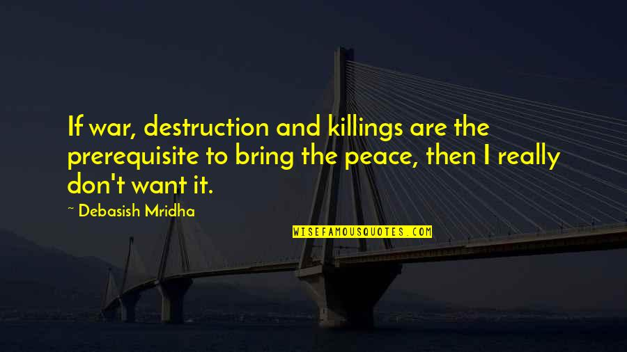 Love Peace Quotes Quotes By Debasish Mridha: If war, destruction and killings are the prerequisite