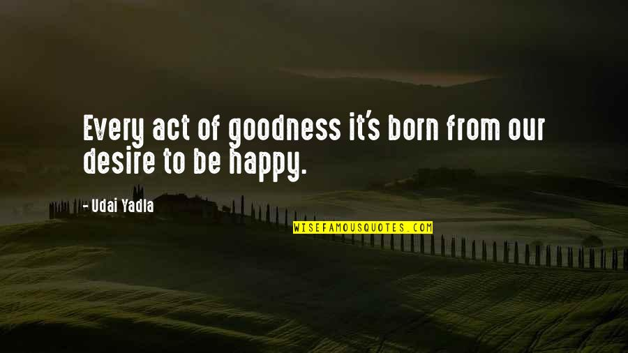 Love Peace Quotes Quotes By Udai Yadla: Every act of goodness it's born from our