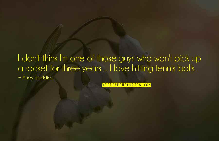 Love Pick Up Quotes By Andy Roddick: I don't think I'm one of those guys