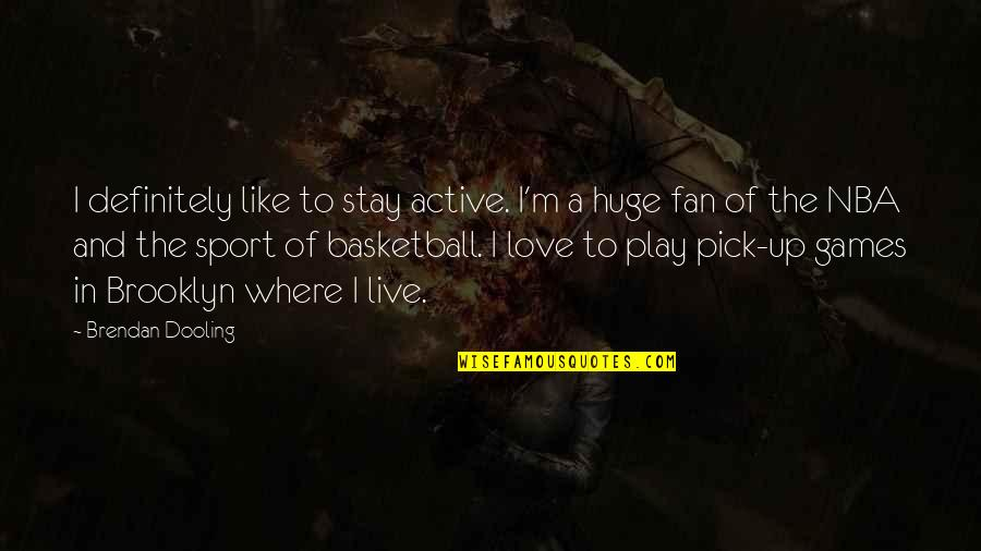 Love Pick Up Quotes By Brendan Dooling: I definitely like to stay active. I'm a