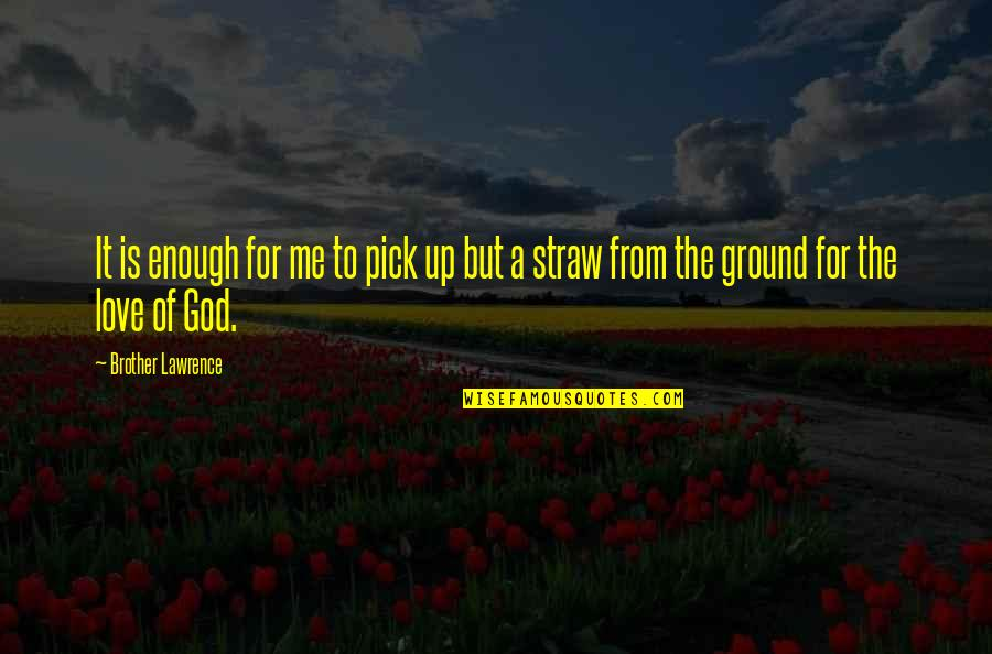 Love Pick Up Quotes By Brother Lawrence: It is enough for me to pick up