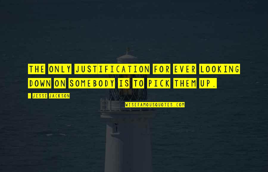 Love Pick Up Quotes By Jesse Jackson: The only justification for ever looking down on