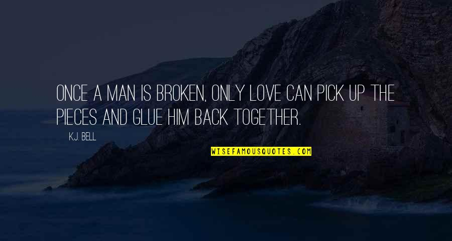 Love Pick Up Quotes By K.J. Bell: Once a man is broken, only love can