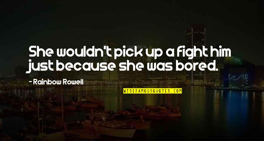 Love Pick Up Quotes By Rainbow Rowell: She wouldn't pick up a fight him just
