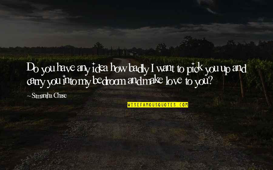 Love Pick Up Quotes By Samantha Chase: Do you have any idea how badly I