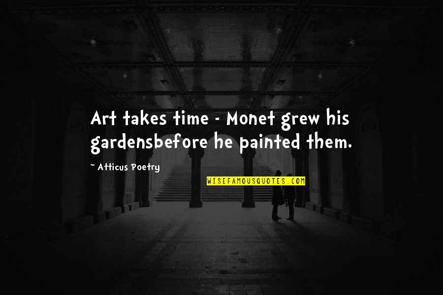 Love Poems Love Quotes By Atticus Poetry: Art takes time - Monet grew his gardensbefore