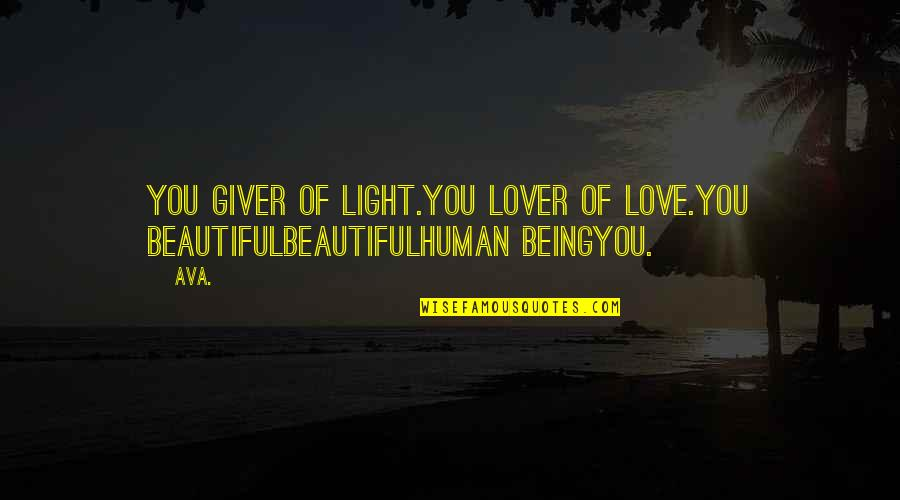 Love Poems Love Quotes By AVA.: you giver of light.you lover of love.you beautifulbeautifulhuman