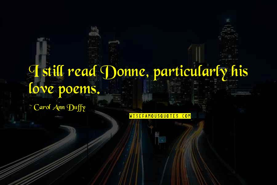 Love Poems Love Quotes By Carol Ann Duffy: I still read Donne, particularly his love poems.
