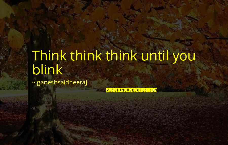 Love Poems Love Quotes By Ganeshsaidheeraj: Think think think until you blink