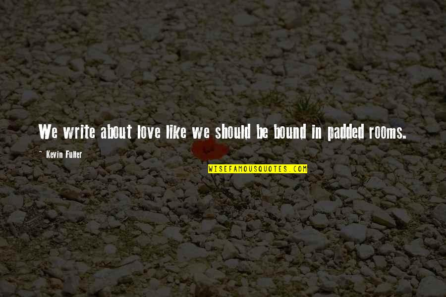 Love Poems Love Quotes By Kevin Fuller: We write about love like we should be