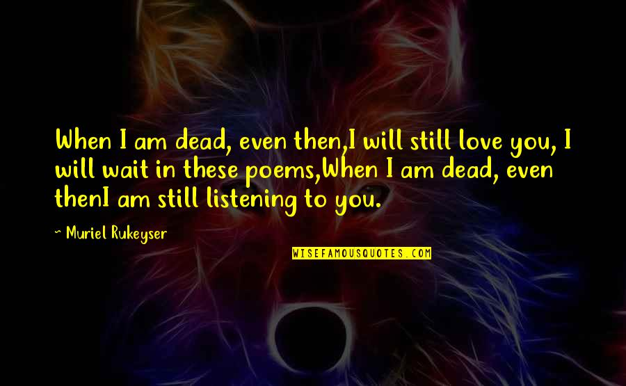 Love Poems Love Quotes By Muriel Rukeyser: When I am dead, even then,I will still