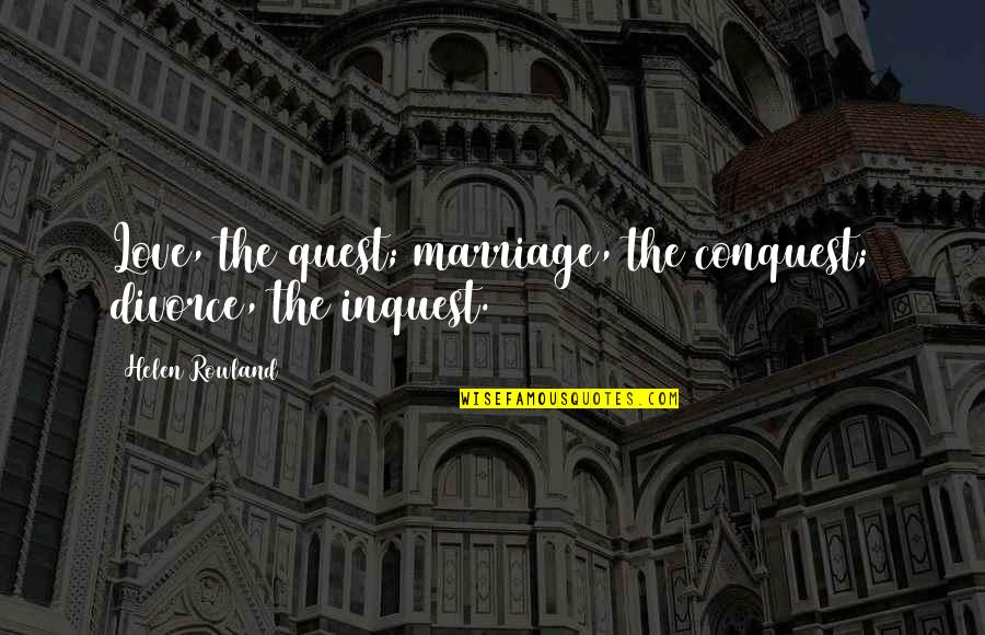 Love Quest Quotes By Helen Rowland: Love, the quest; marriage, the conquest; divorce, the