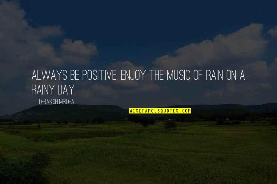 Love Rainy Day Quotes By Debasish Mridha: Always be positive, enjoy the music of rain