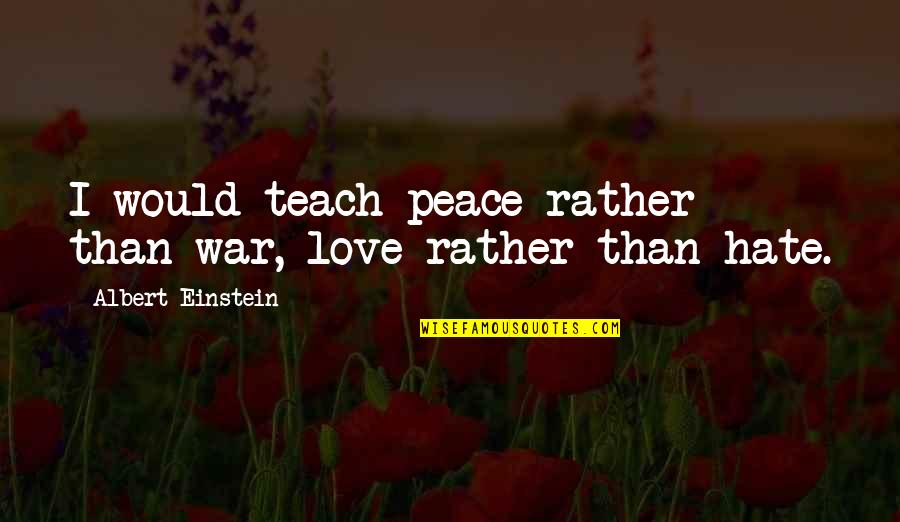 Love Rather Than Hate Quotes By Albert Einstein: I would teach peace rather than war, love