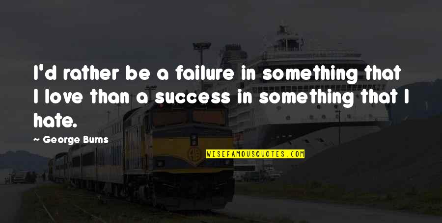 Love Rather Than Hate Quotes By George Burns: I'd rather be a failure in something that