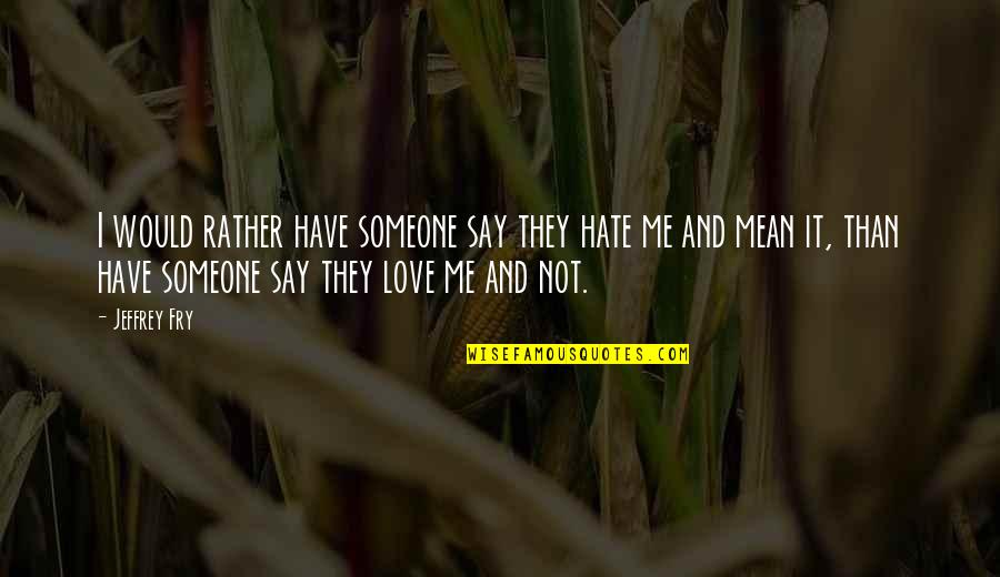 Love Rather Than Hate Quotes By Jeffrey Fry: I would rather have someone say they hate