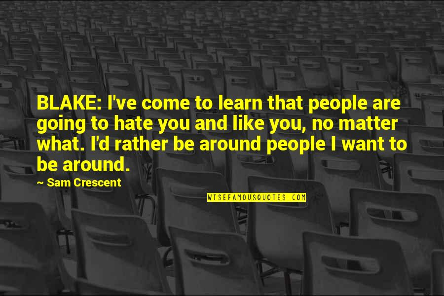 Love Rather Than Hate Quotes By Sam Crescent: BLAKE: I've come to learn that people are