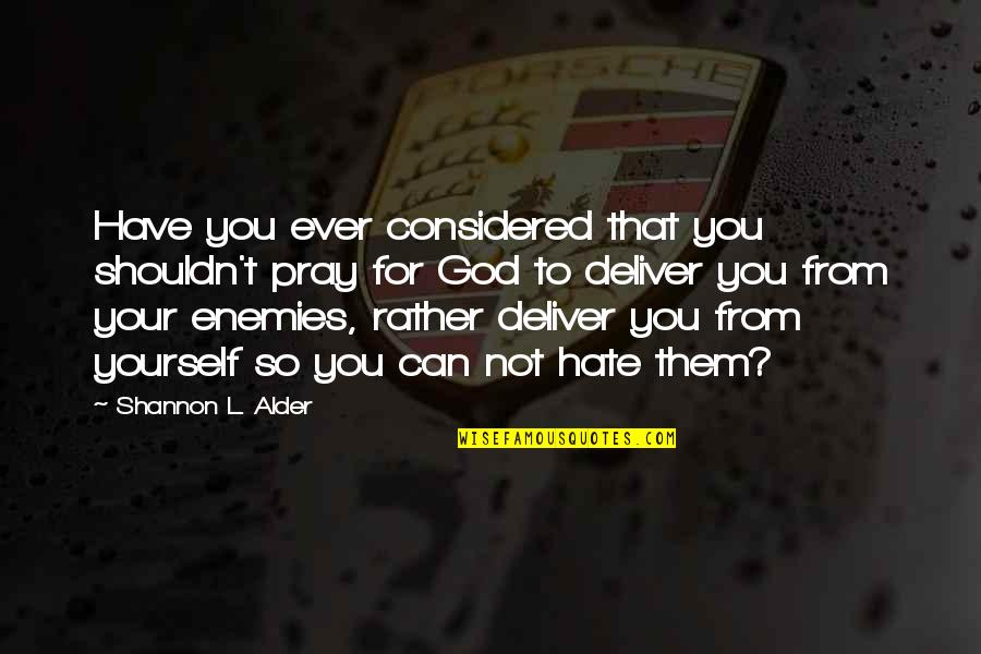 Love Rather Than Hate Quotes By Shannon L. Alder: Have you ever considered that you shouldn't pray