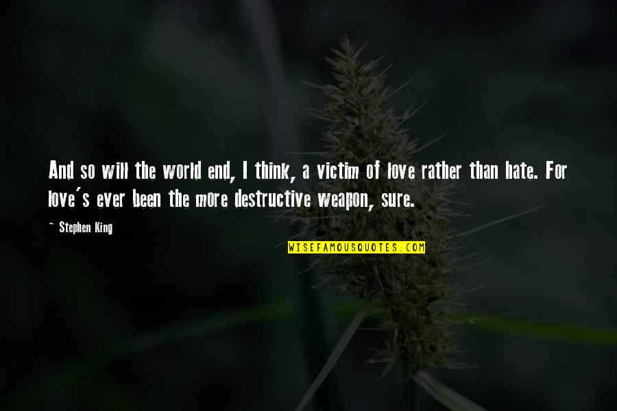 Love Rather Than Hate Quotes By Stephen King: And so will the world end, I think,