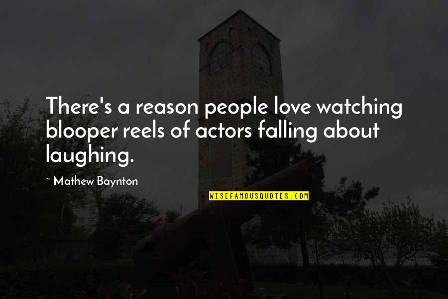 Love Reels Quotes By Mathew Baynton: There's a reason people love watching blooper reels