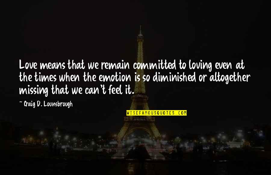 Love Remain Quotes By Craig D. Lounsbrough: Love means that we remain committed to loving