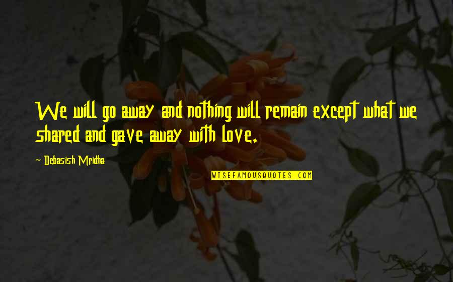 Love Remain Quotes By Debasish Mridha: We will go away and nothing will remain