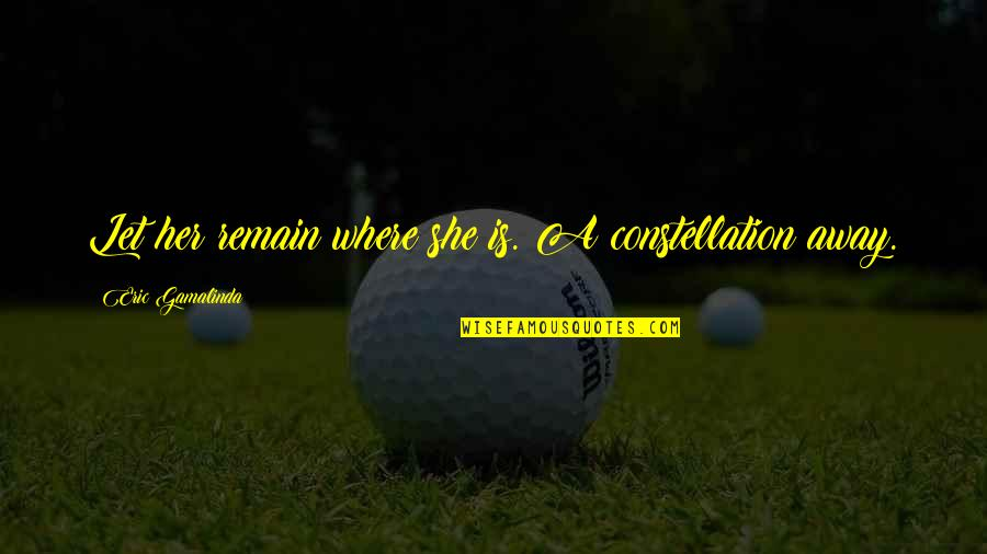 Love Remain Quotes By Eric Gamalinda: Let her remain where she is. A constellation