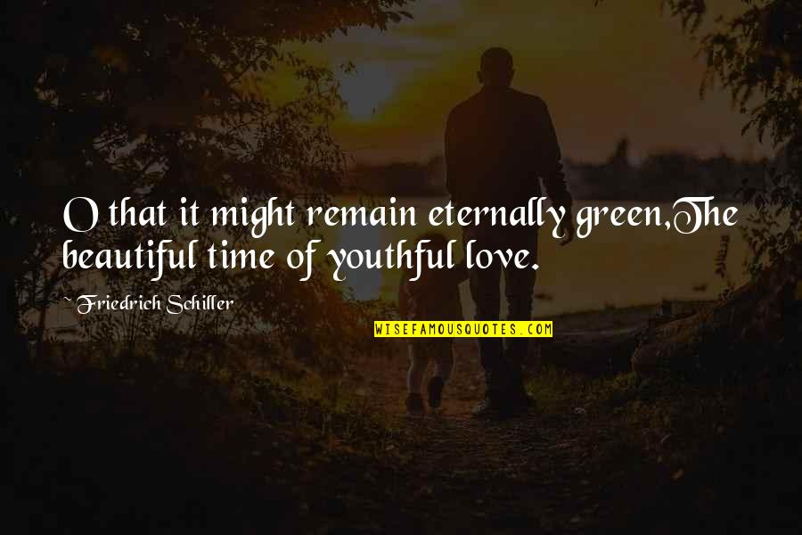 Love Remain Quotes By Friedrich Schiller: O that it might remain eternally green,The beautiful