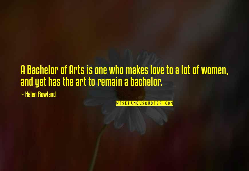 Love Remain Quotes By Helen Rowland: A Bachelor of Arts is one who makes