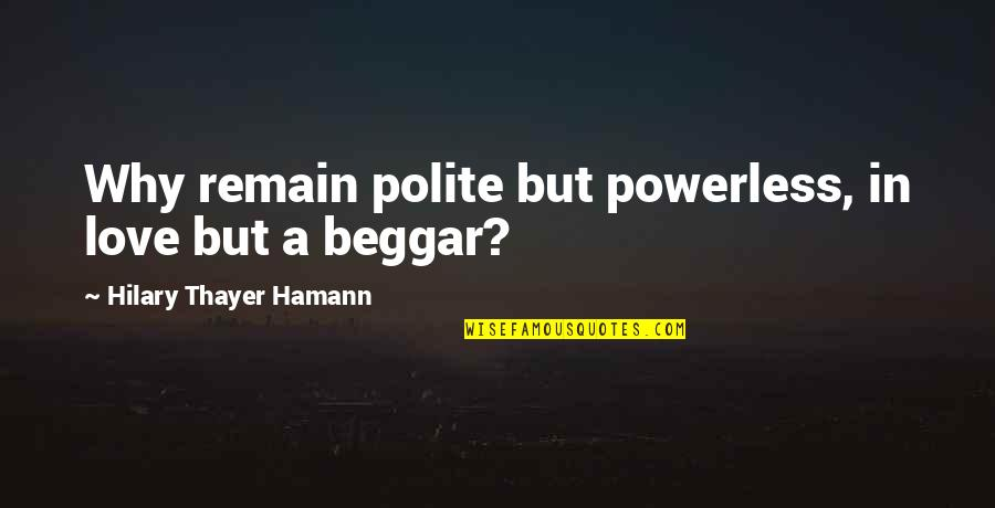 Love Remain Quotes By Hilary Thayer Hamann: Why remain polite but powerless, in love but