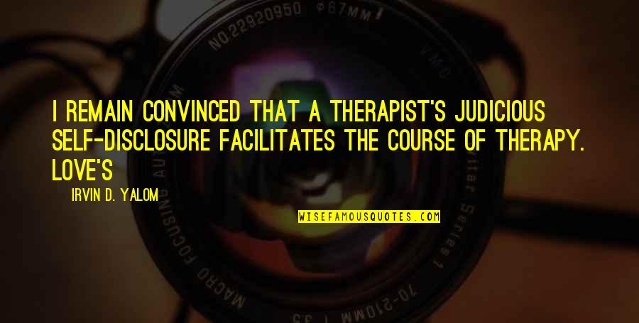Love Remain Quotes By Irvin D. Yalom: I remain convinced that a therapist's judicious self-disclosure