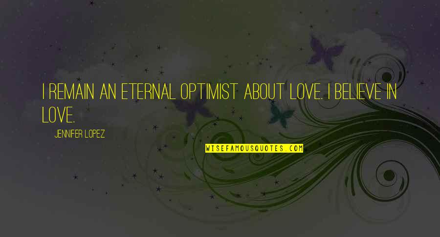 Love Remain Quotes By Jennifer Lopez: I remain an eternal optimist about love. I