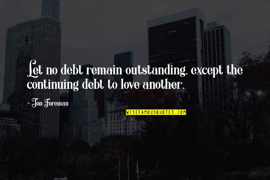 Love Remain Quotes By Jon Foreman: Let no debt remain outstanding, except the continuing