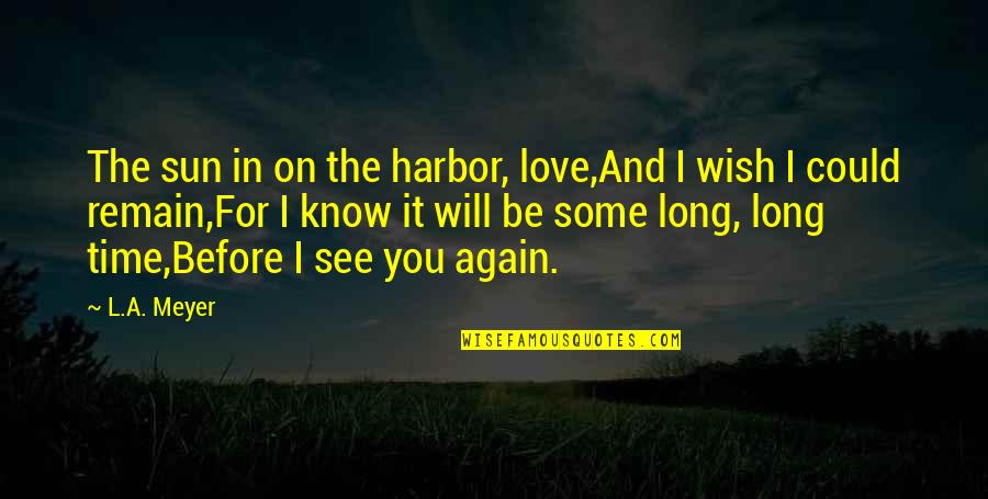 Love Remain Quotes By L.A. Meyer: The sun in on the harbor, love,And I