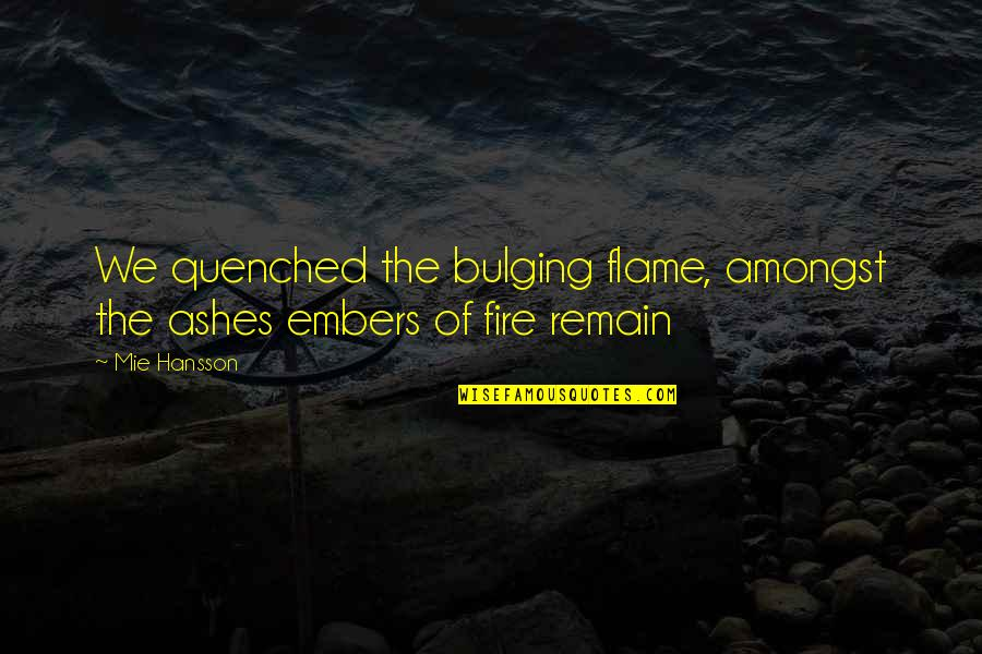 Love Remain Quotes By Mie Hansson: We quenched the bulging flame, amongst the ashes