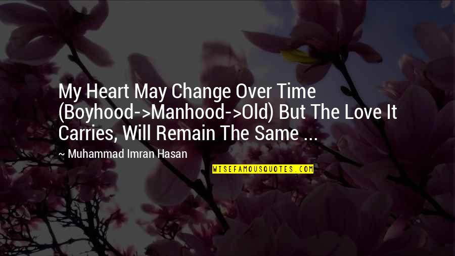 Love Remain Quotes By Muhammad Imran Hasan: My Heart May Change Over Time (Boyhood->Manhood->Old) But