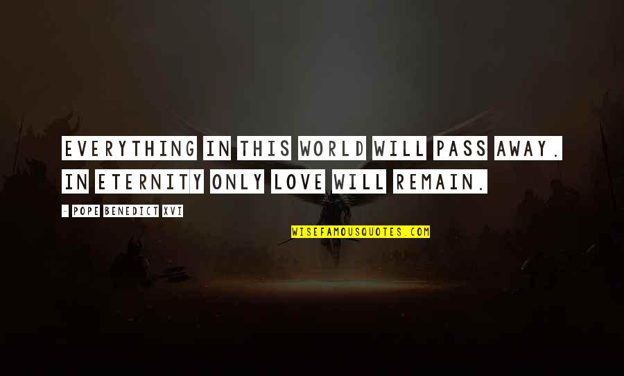 Love Remain Quotes By Pope Benedict XVI: Everything in this world will pass away. In